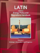 Latin America Energy Policy and Regulations Handbook Volume 1 Strategic Information and Programs