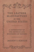 The Leather Manufacture in the United States - A Dissertation on the Methods and Economics of Tanning