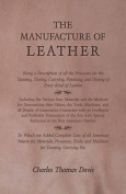 The Manufacture of Leather - Being a Description of All the Processes for the Tanning, Tawing, Currying, Finishing, and Dyeing of Every Kind of Leather - Including the Various Raw Materials and the Methods for Determining Their Values, the Tools, Machines