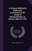 A Sermon, Delivered Before the Convention of the Clergy of Massachusetts, in Boston, May 26, 1796
