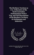 The Northern Territory as It Is. a Narrative of the South Australian Parliamentary Party's Trip, and Full Descriptions of the Northern Territory; Its Settlements and Industries