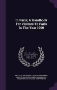 In Paris; A Handbook for Visitors to Paris in the Year 1900