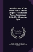 Recollections of the Table-Talk of Samuel Rogers. to Which Is Added Porsoniana. Edited by Alexander Dyce