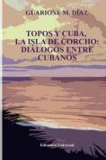 Topos y Cuba, La Isla de Corcho. Dialogos Entre Cubanos, [Spanish]