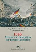 1848. Akteure Und Schauplatze Der Berliner Revolution  [GER]