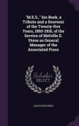 M.E.S., His Book, a Tribute and a Souvenir of the Twenty-Five Years, 1893-1918, of the Service of Melville E. Stone as General Manager of the Associated Press
