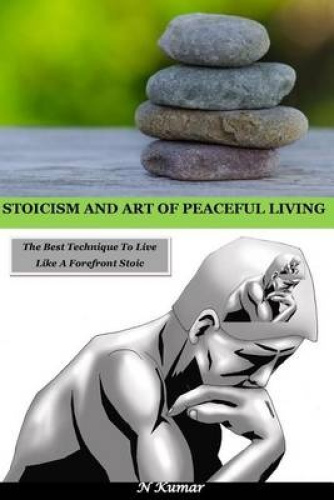 Stoicism and Art of Peaceful Living: The Best Technique to Live Like a Forefront