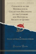 Catalogue of the Mineralogical Collection Belonging to the Literary and Historical Society of Quebec