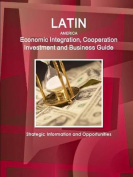 Latin America Economic Integration, Cooperation Investment and Business Guide - Strategic Information and Opportunities