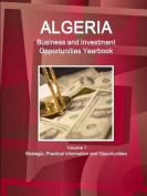 Algeria Business and Investment Opportunities Yearbook Volume 1 Strategic, Practical Information and Opportunities