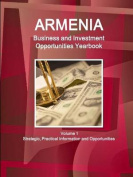 Armenia Business and Investment Opportunities Yearbook Volume 1 Strategic, Practical Information and Opportunities