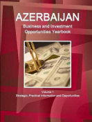 Azerbaijan Business and Investment Opportunities Yearbook Volume 1 Strategic, Practical Information and Opportunities