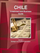 Chile Investment and Business Guide Volume 1 Strategic and Practical Information