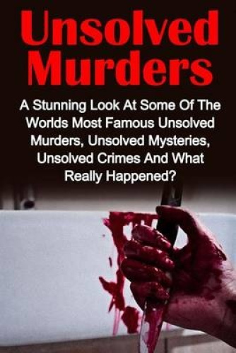 Unsolved Murders: A Stunning Look at the Worlds Most Famous Unsolved Murders, Un