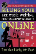 The Young Adult's Guide to Selling Your Art, Music, Writing, Photography, & Crafts Online  : Turn Your Hobby Into Cash