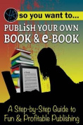 So You Want to Publish Your Own Book & E-Book  : A Step-By-Step Guide to Fun & Profitable Publishing