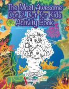 The Most Awesome Dot 2 Dot for Kids Activity Book