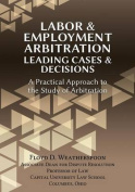 Labor & Employment Arbitration  : Leading Cases & Decisions. a Practical Approach to the Study of Arbitration