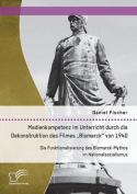 """Medienkompetenz Im Unterricht Durch Die Dekonstruktion Des Filmes Bismarck"""" Von 1940. Die Funktionalisierung Des Bismarck-Mythos Im Nationalsozialismus [GER]"""