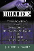 Bullied! Confronting and Overcoming Six Major Obstacles to Church Effectiveness