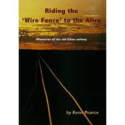 Riding the Wire Fence to the Alice - Memories of the Old Ghan Railway