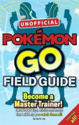 Pokemon Go the Unofficial Field Guide