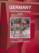 Germany Investment and Business Guide Volume 1 Strategic and Practical Information