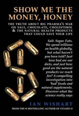Show Me the Money, Honey: The Truth about Big Pharma's War on Salt, Chocolate, Cholesterol & the Natural Health Products That Could Save Your Life