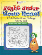 Right Under Your Nose! a Kids Hidden Object Challenge Activity Book