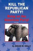 Kill the Republican Party! Second Edition