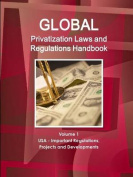Global Privatization Laws and Regulations Handbook Volume 1 USA - Important Regulations, Projects and Developments