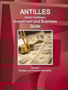 Antilles (Dutch Caribbean) Investment and Business Guide Volume 1 Strategic and Practical Information