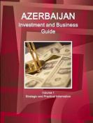 Azerbaijan Investment and Business Guide Volume 1 Strategic and Practical Information