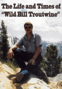 Life and Times of Wild Bill Troutwine
