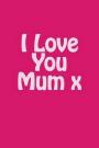 I Love You Mum X