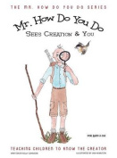Mr. How Do You Do Sees Creation & You  : Teaching Children to Know the Creator
