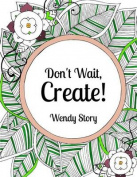 Don't Wait, Create!