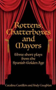 Rottens, Chatterboxes & Mayors  : Three Short Plays from the Spanish Golden Age