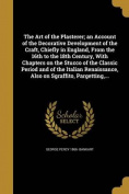 The Art of the Plasterer; An Account of the Decorative Development of the Craft, Chiefly in England, from the 16th to the 18th Century, with Chapters on the Stucco of the Classic Period and of the Italian Renaissance, Also on Sgraffito, Pargetting, ...