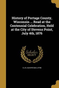 History of Portage County, Wisconsin ... Read at the Centennial Celebration, Held at the City of Stevens Point, July 4th, 1876