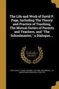 The Life and Work of David P. Page, Including the Theory and Practice of Teaching, the Mutual Duties of Parents and Teachers, and the Schoolmaster, a Dialogue, ..