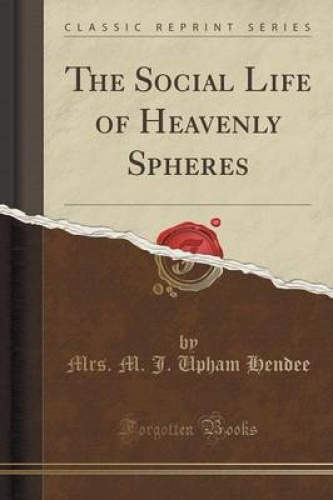The-Social-Life-of-Heavenly-Spheres-Classic-Reprint-by-Mrs-M-J-Upham-Hendee