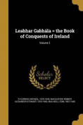 Leabhar Gabhala = the Book of Conquests of Ireland; Volume 1