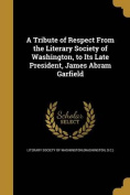 A Tribute of Respect from the Literary Society of Washington, to Its Late President, James Abram Garfield