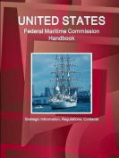 Us Federal Maritime Commission Handbook - Strategic Information, Regulations, Contacts