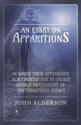 An Essay on Apparitions in Which Their Appearance Is Accounted for by Causes Wholly Independent of Preternatural Agency