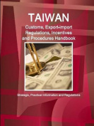 Taiwan Customs, Export-Import Regulations, Incentives and Procedures Handbook - Strategic, Practical Information and Regulations