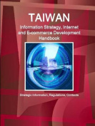 Taiwan Information Strategy, Internet and E-Commerce Development Handbook - Strategic Information, Regulations, Contacts