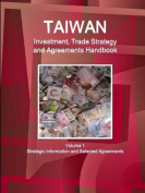 Taiwan Investment, Trade Strategy and Agreements Handbook Volume 1 Strategic Information and Selected Agreements