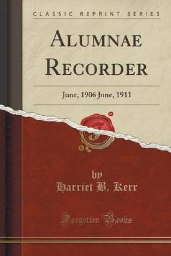 Alumnae-Recorder-June-1906-June-1911-Classic-Reprint-by-Harriet-B-Kerr